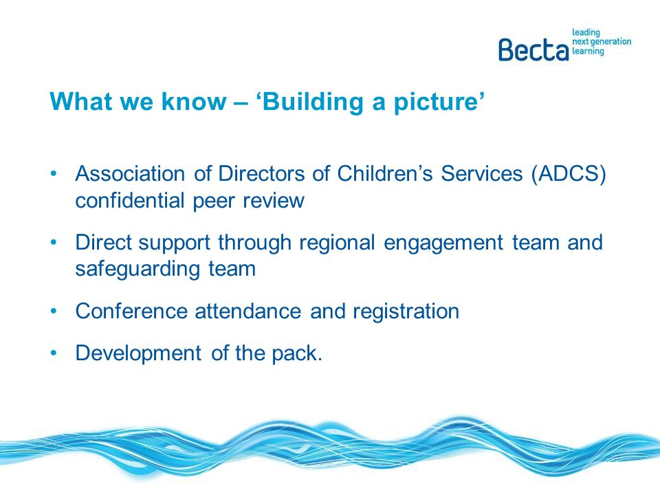 What we know – Building a picture Association of Directors of Childrens Services (ADCS) confidential peer review Direct support through regional engagement team and safeguarding team Conference attendance and registration Development of the pack.
