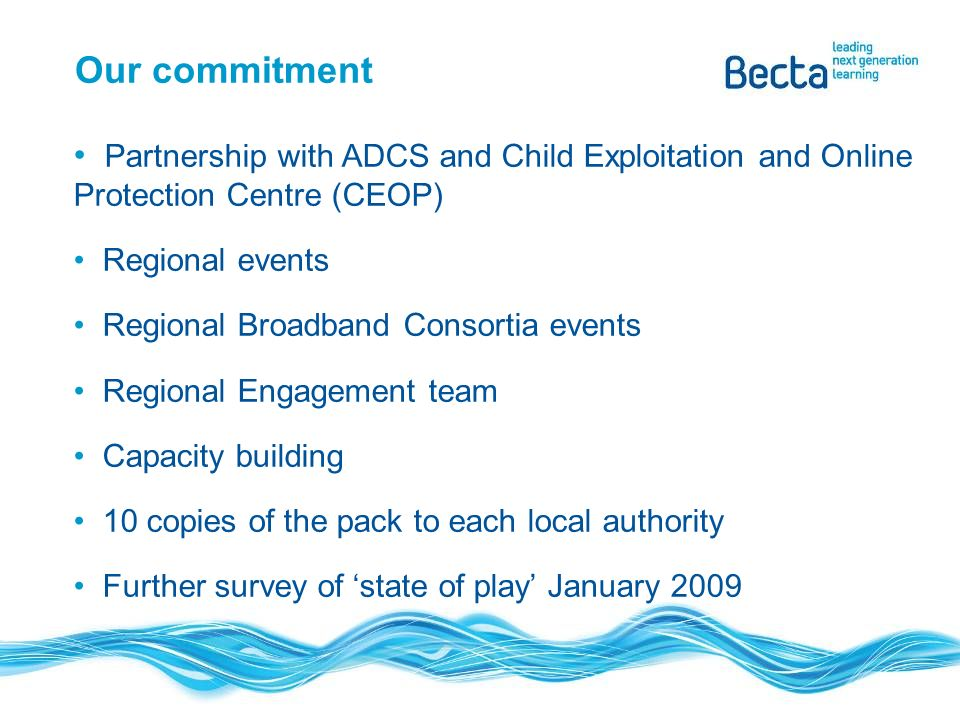Our commitment Partnership with ADCS and Child Exploitation and Online Protection Centre (CEOP) Regional events Regional Broadband Consortia events Re