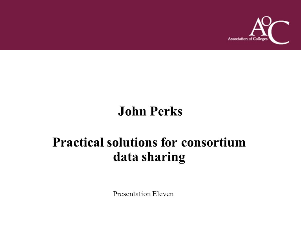 Title of the slide Second line of the slide John Perks Practical solutions for consortium data sharing Presentation Eleven