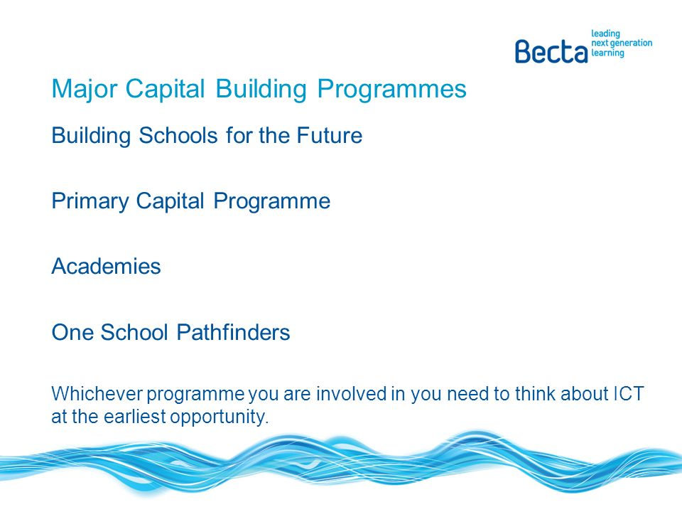 Major Capital Building Programmes Building Schools for the Future Primary Capital Programme Academies One School Pathfinders Whichever programme you a
