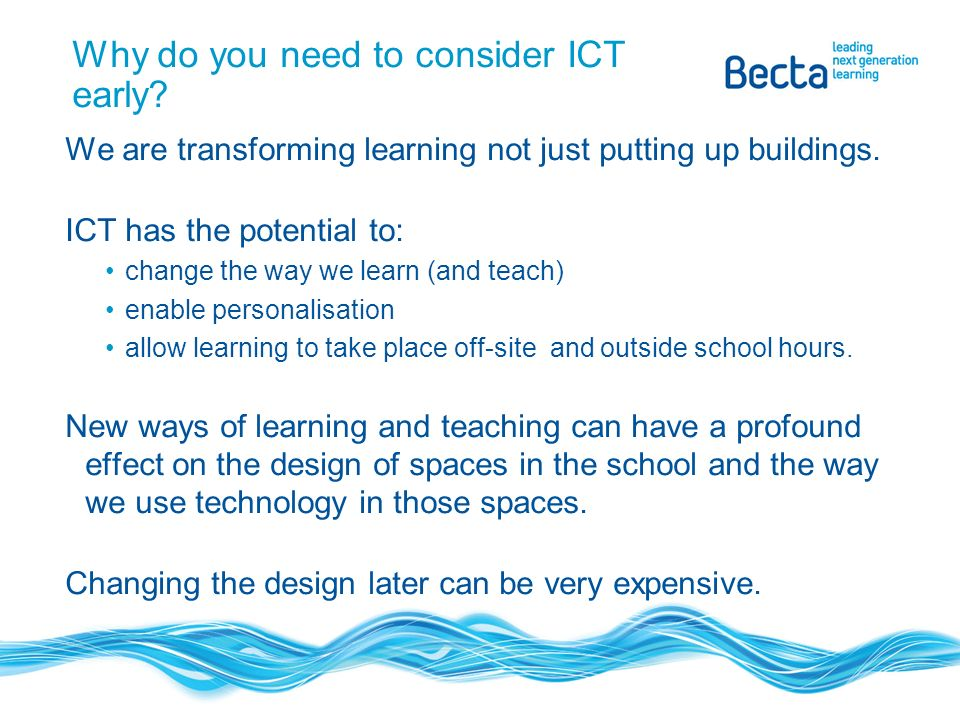 Why do you need to consider ICT early. We are transforming learning not just putting up buildings.
