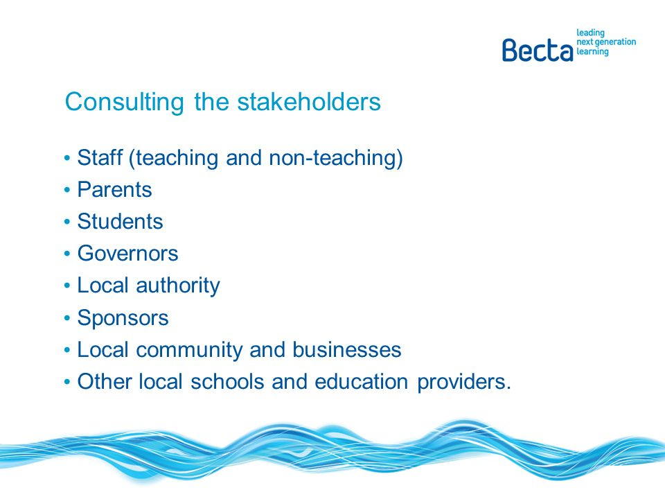 Consulting the stakeholders Staff (teaching and non-teaching) Parents Students Governors Local authority Sponsors Local community and businesses Other local schools and education providers.