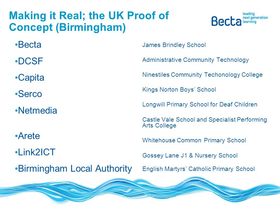 Making it Real; the UK Proof of Concept (Birmingham) Becta DCSF Capita Serco Netmedia Arete Link2ICT Birmingham Local Authority James Brindley School Administrative Community Technology Ninestiles Community Techonology College Kings Norton Boys School Longwill Primary School for Deaf Children Castle Vale School and Specialist Performing Arts College Whitehouse Common Primary School Gossey Lane J1 & Nursery School English Martyrs Catholic Primary School