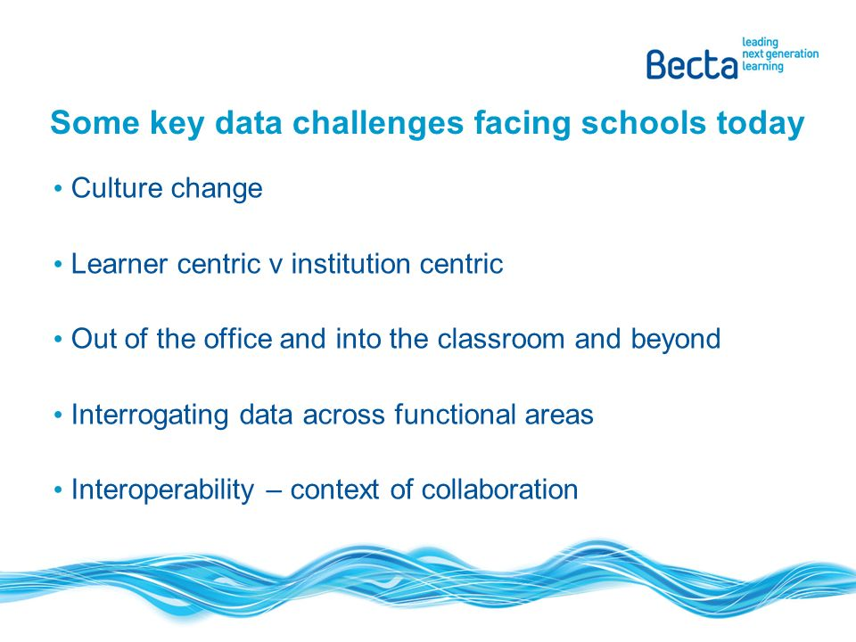 Some key data challenges facing schools today Culture change Learner centric v institution centric Out of the office and into the classroom and beyond Interrogating data across functional areas Interoperability – context of collaboration