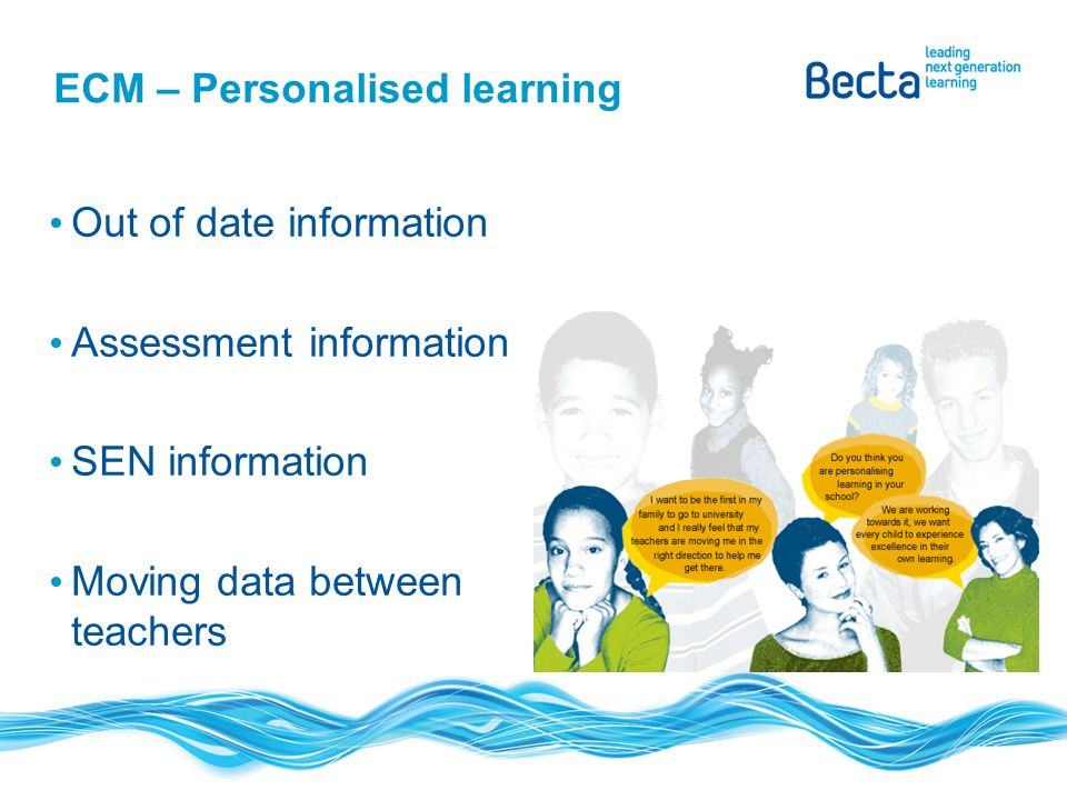 ECM – Personalised learning Out of date information Assessment information SEN information Moving data between teachers