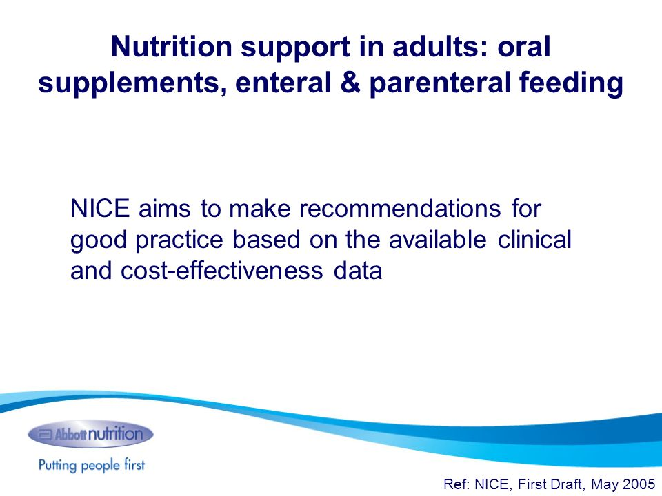 Nutrition support in adults: oral supplements, enteral & parenteral feeding NICE aims to make recommendations for good practice based on the available