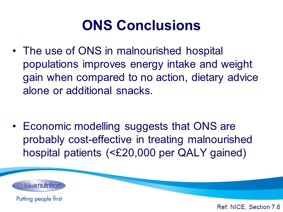 ONS Conclusions The use of ONS in malnourished hospital populations improves energy intake and weight gain when compared to no action, dietary advice