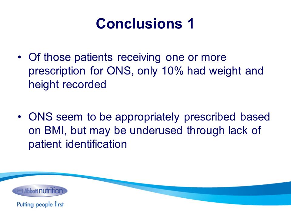 Conclusions 1 Of those patients receiving one or more prescription for ONS, only 10% had weight and height recorded ONS seem to be appropriately presc