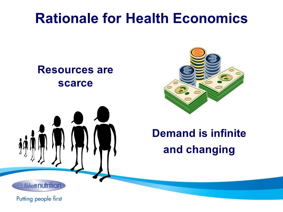 Rationale for Health Economics Resources are scarce Demand is infinite and changing