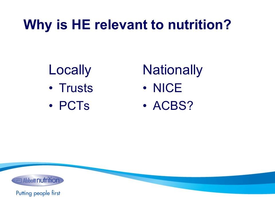 Why is HE relevant to nutrition? Locally Trusts PCTs Nationally NICE ACBS?