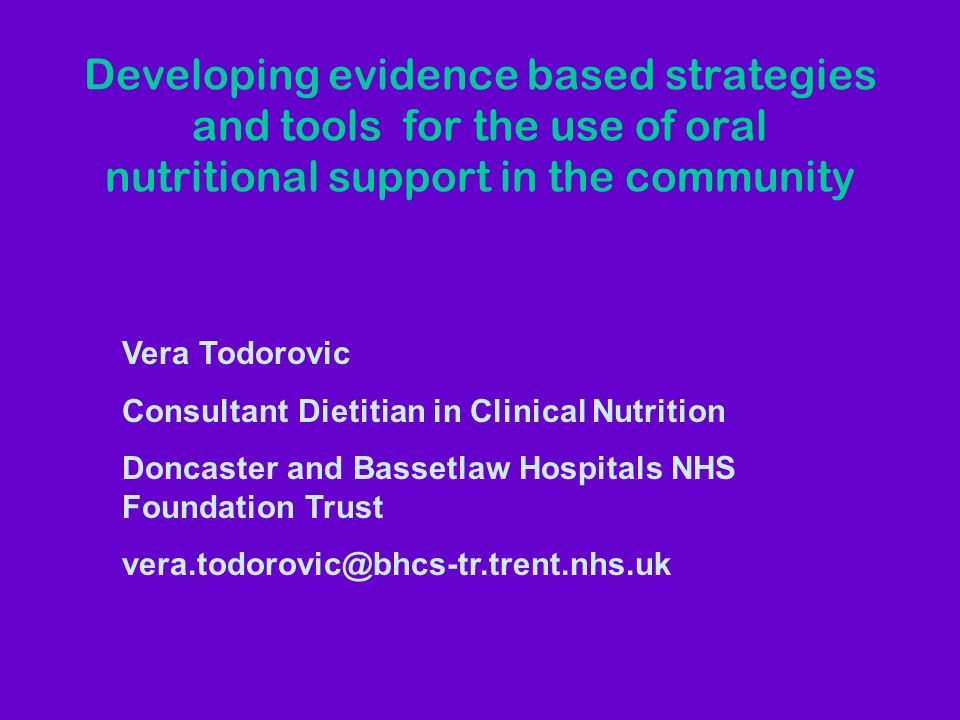 Developing evidence based strategies and tools for the use of oral nutritional support in the community Vera Todorovic Consultant Dietitian in Clinical Nutrition Doncaster and Bassetlaw Hospitals NHS Foundation Trust vera.todorovic@bhcs-tr.trent.nhs.uk