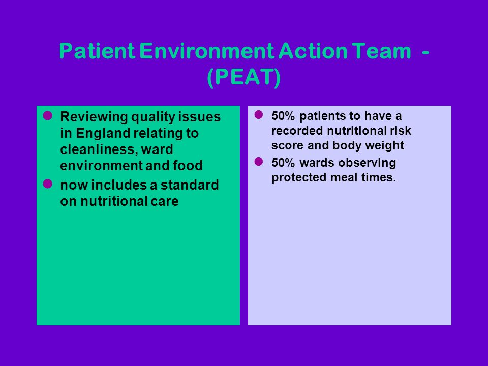 Patient Environment Action Team - (PEAT) l Reviewing quality issues in England relating to cleanliness, ward environment and food l now includes a sta