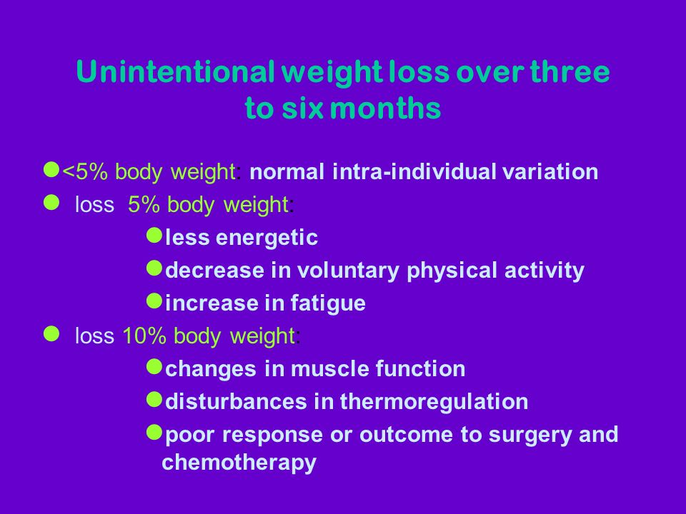 Unintentional weight loss over three to six months l <5% body weight: normal intra-individual variation l loss 5% body weight: l less energetic l decrease in voluntary physical activity l increase in fatigue l loss 10% body weight: l changes in muscle function l disturbances in thermoregulation l poor response or outcome to surgery and chemotherapy