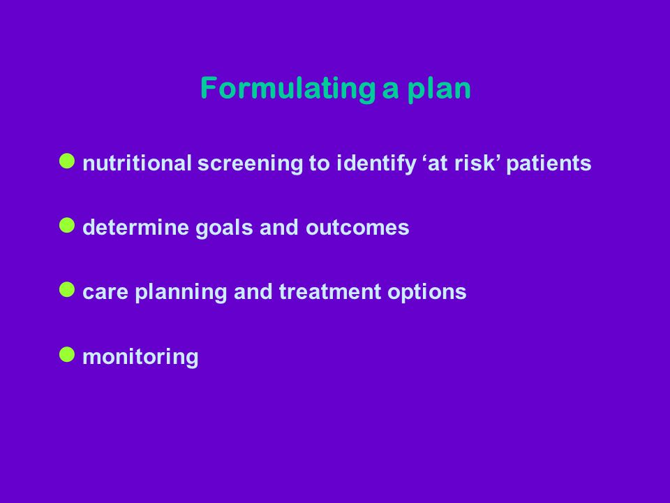 Formulating a plan l nutritional screening to identify at risk patients l determine goals and outcomes l care planning and treatment options l monitoring