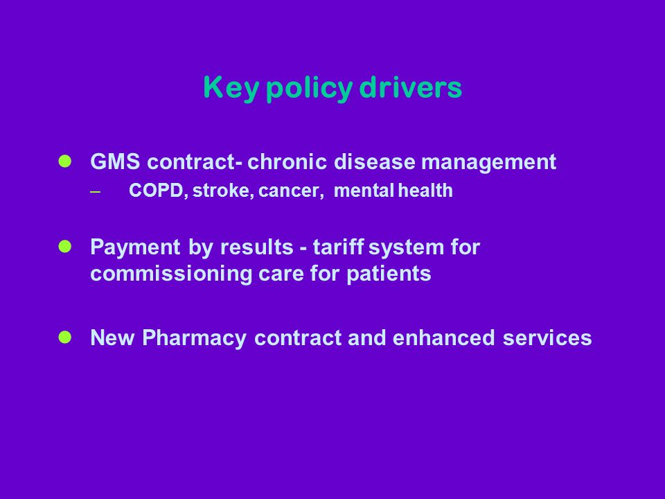 Key policy drivers lGMS contract- chronic disease management –COPD, stroke, cancer, mental health lPayment by results - tariff system for commissionin