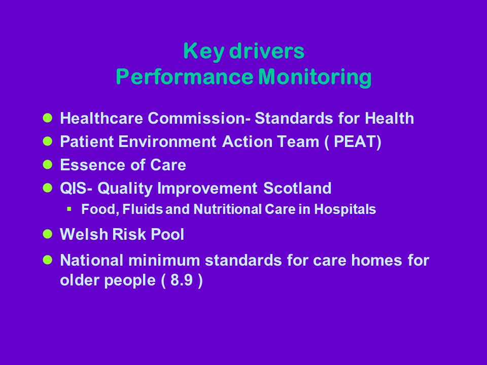 Key drivers Performance Monitoring lHealthcare Commission- Standards for Health lPatient Environment Action Team ( PEAT) lEssence of Care lQIS- Quality Improvement Scotland Food, Fluids and Nutritional Care in Hospitals lWelsh Risk Pool lNational minimum standards for care homes for older people ( 8.9 )