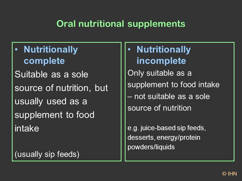 Oral nutritional supplements Nutritionally complete Suitable as a sole source of nutrition, but usually used as a supplement to food intake (usually sip feeds) Nutritionally incomplete Only suitable as a supplement to food intake – not suitable as a sole source of nutrition e.g.