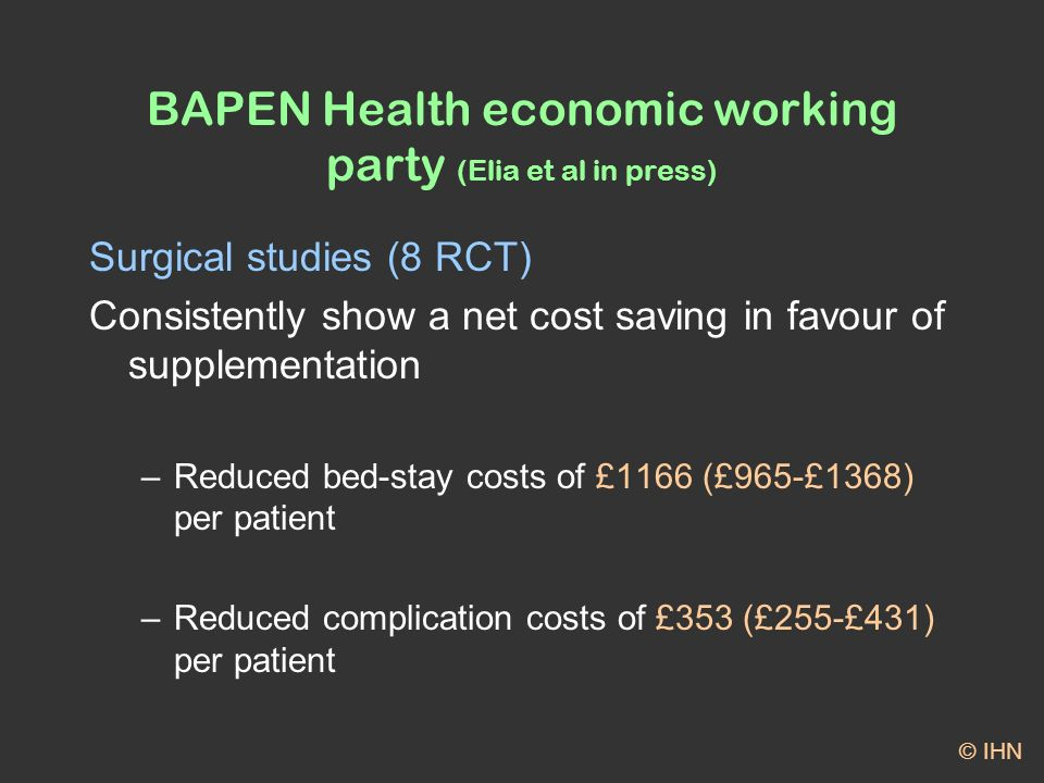 BAPEN Health economic working party (Elia et al in press) Surgical studies (8 RCT) Consistently show a net cost saving in favour of supplementation –Reduced bed-stay costs of £1166 (£965-£1368) per patient –Reduced complication costs of £353 (£255-£431) per patient © IHN