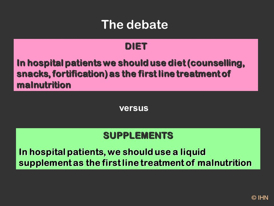 The debate © IHN DIET In hospital patients we should use diet (counselling, snacks, fortification) as the first line treatment of malnutrition SUPPLEMENTS In hospital patients, we should use a liquid supplement as the first line treatment of malnutrition versus