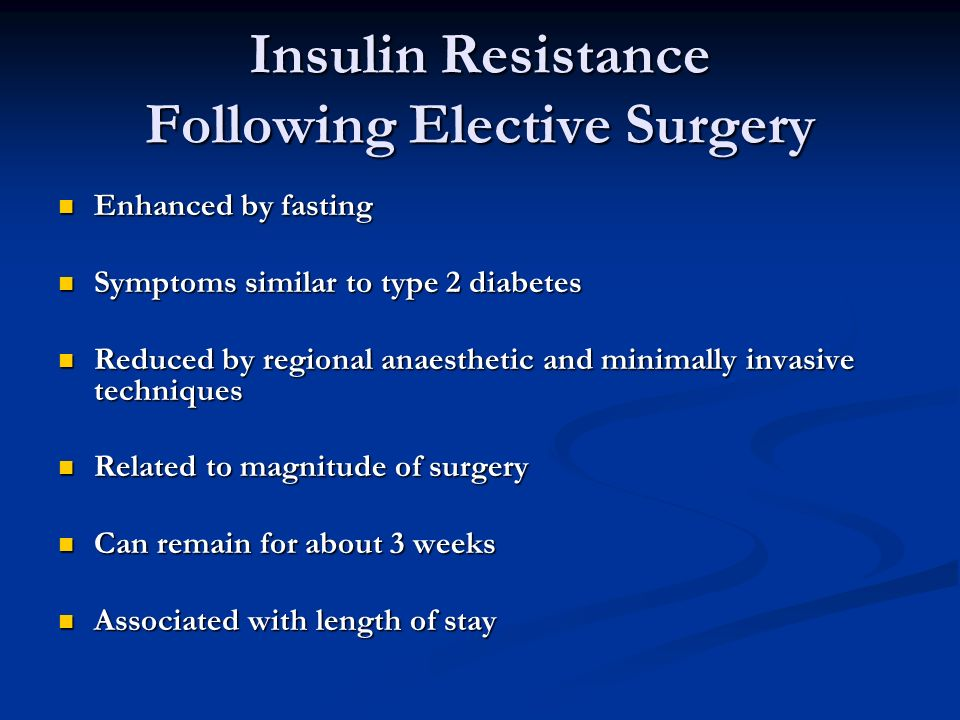 Insulin Resistance Following Elective Surgery Enhanced by fasting Enhanced by fasting Symptoms similar to type 2 diabetes Symptoms similar to type 2 diabetes Reduced by regional anaesthetic and minimally invasive techniques Reduced by regional anaesthetic and minimally invasive techniques Related to magnitude of surgery Related to magnitude of surgery Can remain for about 3 weeks Can remain for about 3 weeks Associated with length of stay Associated with length of stay