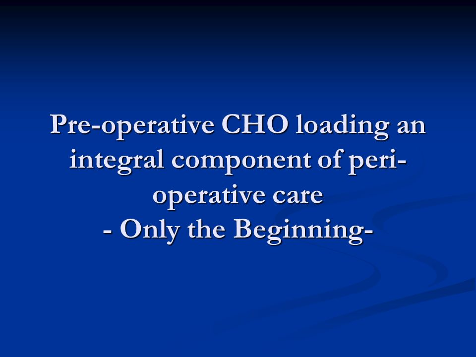Pre-operative CHO loading an integral component of peri- operative care - Only the Beginning-