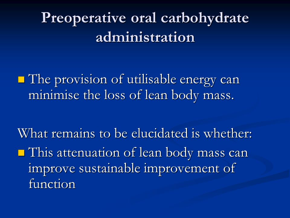 Preoperative oral carbohydrate administration The provision of utilisable energy can minimise the loss of lean body mass.