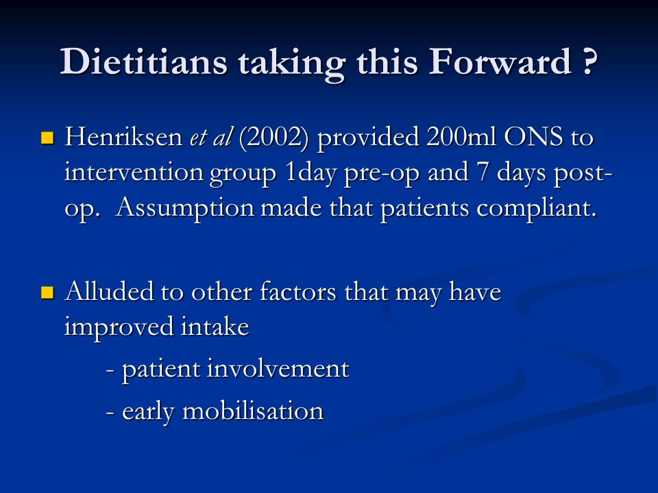 Dietitians taking this Forward ? Henriksen et al (2002) provided 200ml ONS to intervention group 1day pre-op and 7 days post- op. Assumption made that