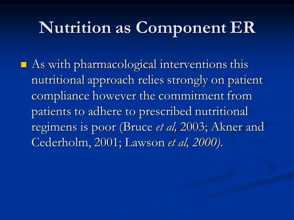 Nutrition as Component ER As with pharmacological interventions this nutritional approach relies strongly on patient compliance however the commitment from patients to adhere to prescribed nutritional regimens is poor (Bruce et al, 2003; Akner and Cederholm, 2001; Lawson et al, 2000).
