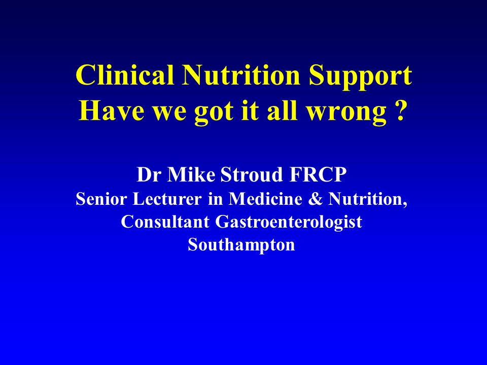 Clinical Nutrition Support Have we got it all wrong ? Dr Mike Stroud FRCP Senior Lecturer in Medicine & Nutrition, Consultant Gastroenterologist South