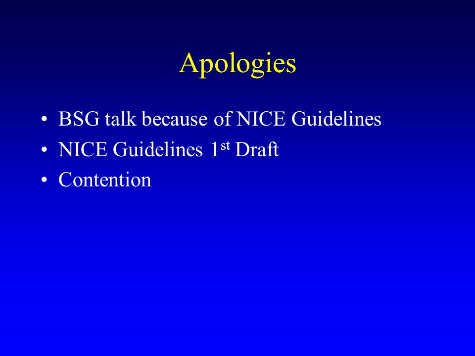 Apologies BSG talk because of NICE Guidelines NICE Guidelines 1 st Draft Contention