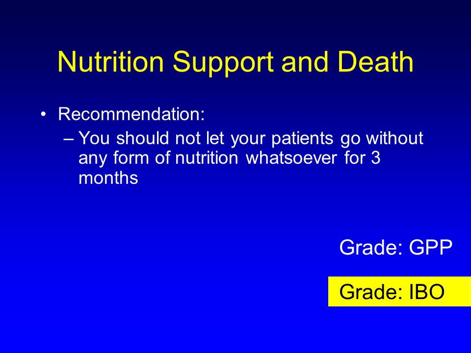 Nutrition Support and Death Recommendation: –You should not let your patients go without any form of nutrition whatsoever for 3 months Grade: GPP Grad