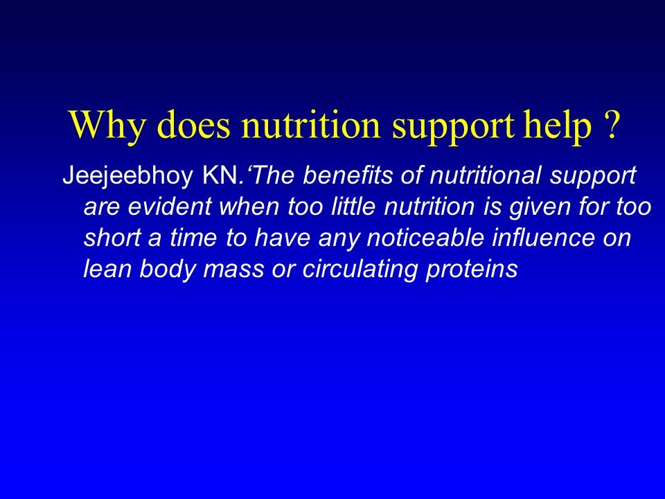 Why does nutrition support help ? Jeejeebhoy KN.The benefits of nutritional support are evident when too little nutrition is given for too short a tim