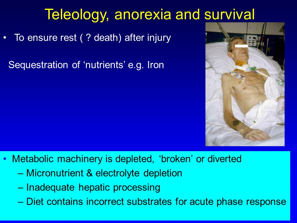 Teleology, anorexia and survival To ensure rest ( ? death) after injury Metabolic machinery is depleted, broken or diverted – Micronutrient & electrol