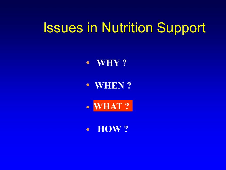 Issues in Nutrition Support WHEN ? WHAT ? HOW ? WHY ?