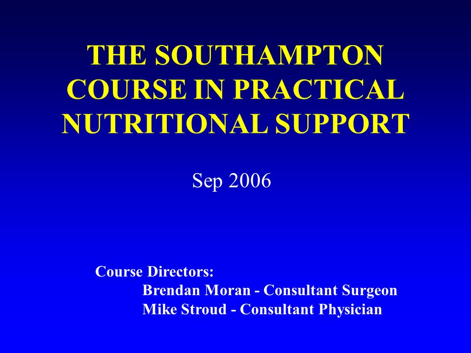 THE SOUTHAMPTON COURSE IN PRACTICAL NUTRITIONAL SUPPORT Sep 2006 Course Directors: Brendan Moran - Consultant Surgeon Mike Stroud - Consultant Physici