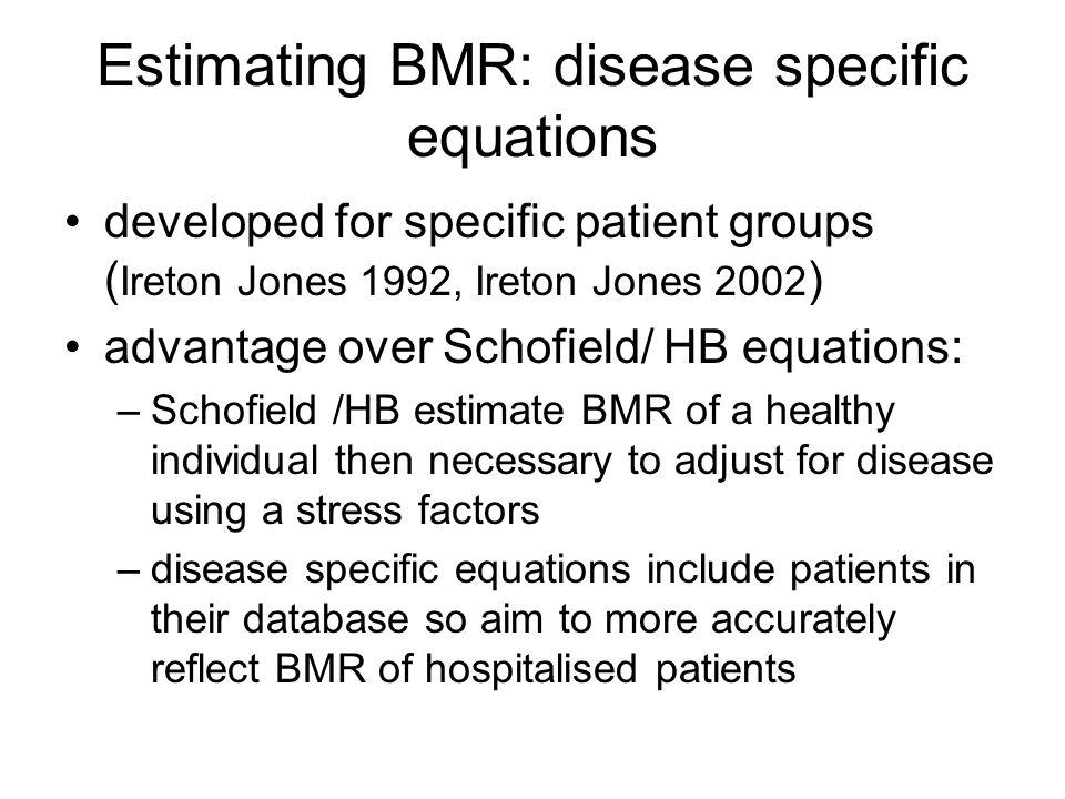 Estimating BMR: disease specific equations developed for specific patient groups ( Ireton Jones 1992, Ireton Jones 2002 ) advantage over Schofield/ HB