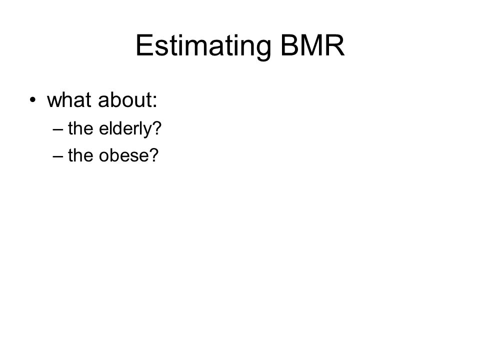 Estimating BMR what about: –the elderly? –the obese?
