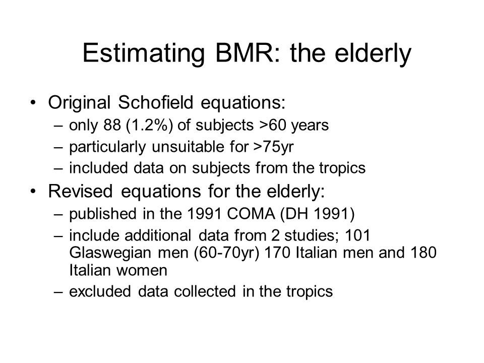 Estimating BMR: the elderly Original Schofield equations: –only 88 (1.2%) of subjects >60 years –particularly unsuitable for >75yr –included data on s