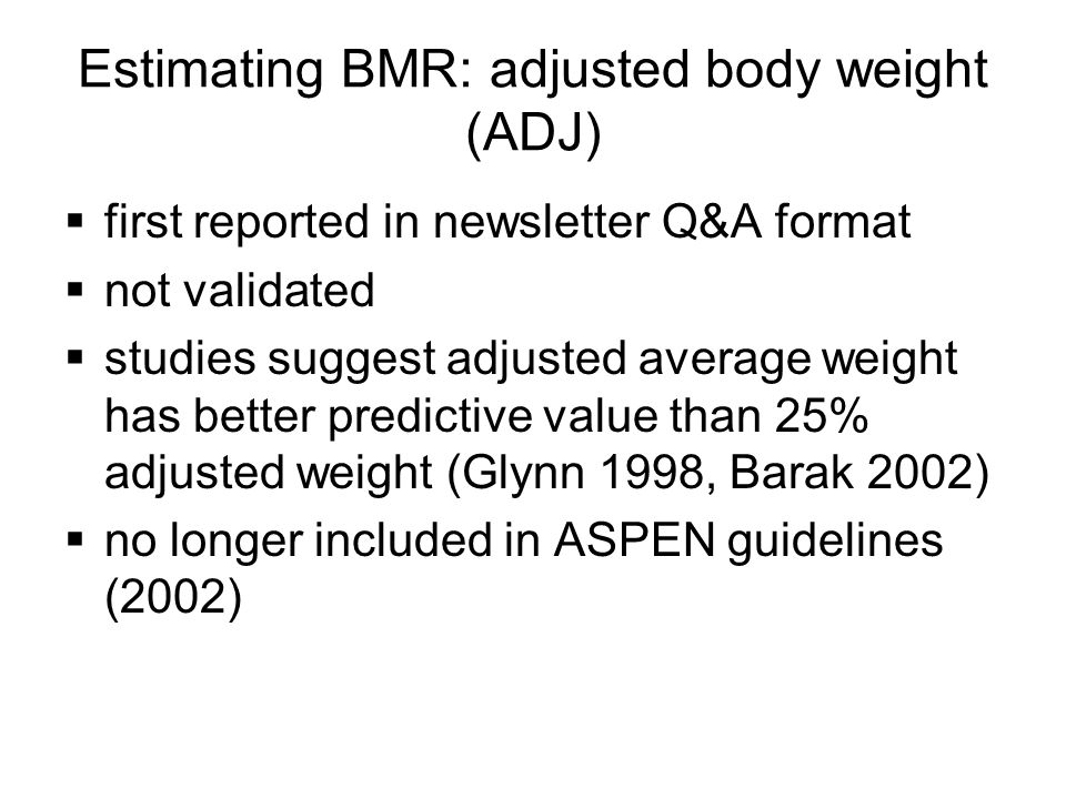 Estimating BMR: adjusted body weight (ADJ) first reported in newsletter Q&A format not validated studies suggest adjusted average weight has better pr