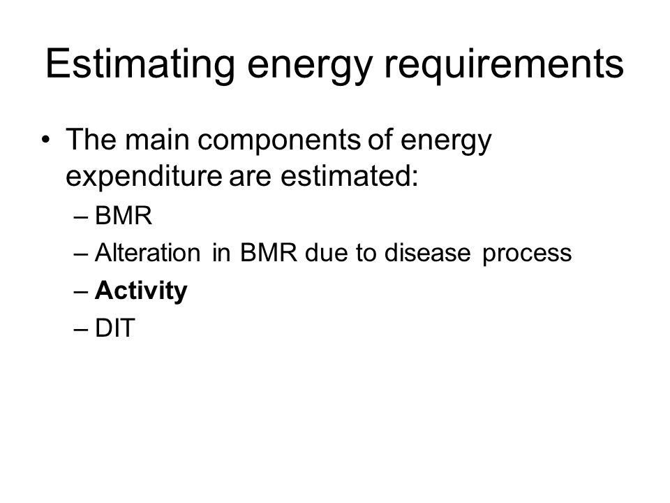 Estimating energy requirements The main components of energy expenditure are estimated: –BMR –Alteration in BMR due to disease process –Activity –DIT