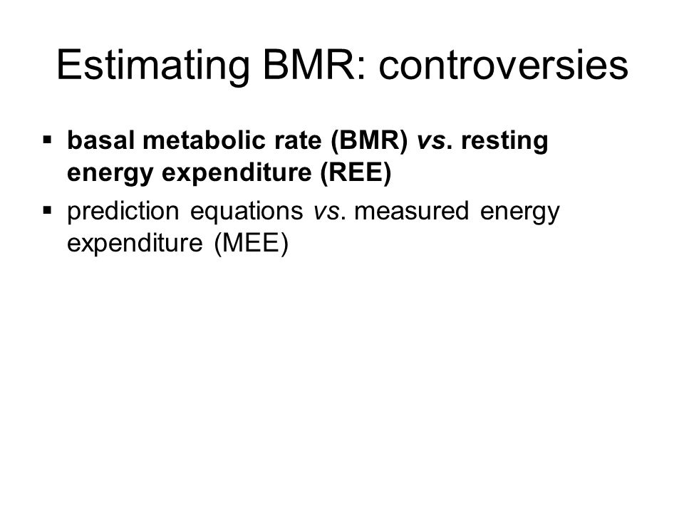 Conditions essential for measuring BMR post-absorptive (12 hour fast) lying still at physical and mental rest thermo-neutral environment (27 – 29 o C) no tea/coffee/nicotine in previous 12 hours no heavy physical activity previous day gases must be calibrated establish steady-state (~ 30 minutes) *if any of the above conditions are not met = REE