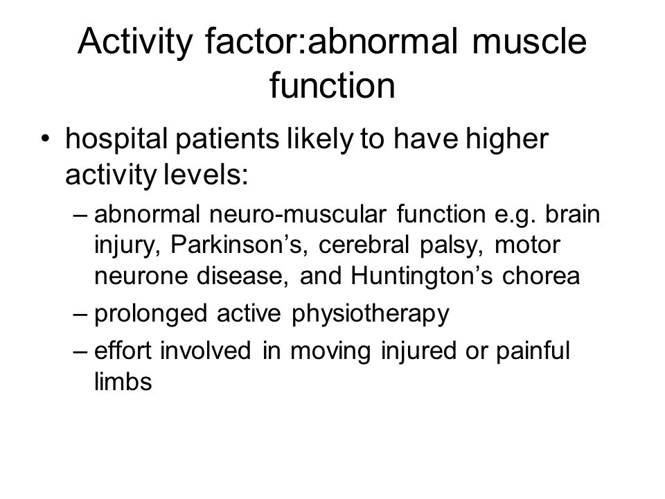 Activity factor:abnormal muscle function hospital patients likely to have higher activity levels: –abnormal neuro-muscular function e.g. brain injury,