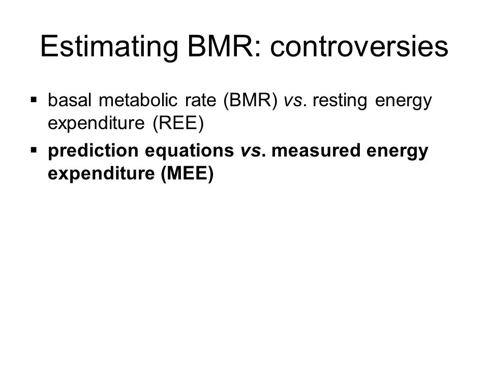 Estimating BMR: prediction equations may over or under-estimate (compared with MEE) inadequately validated poor predictive value for individuals open to misinterpretation (Cortes & Nelson, 1989; Malone, 2002; Reeves & Capra, 2003)
