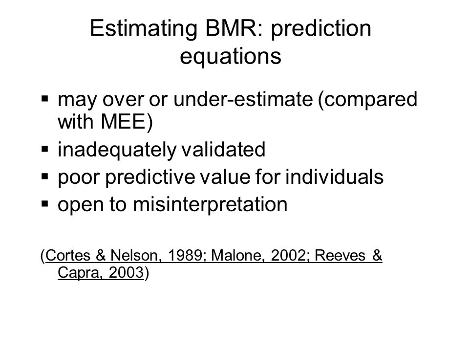 Estimating BMR: prediction equations may over or under-estimate (compared with MEE) inadequately validated poor predictive value for individuals open