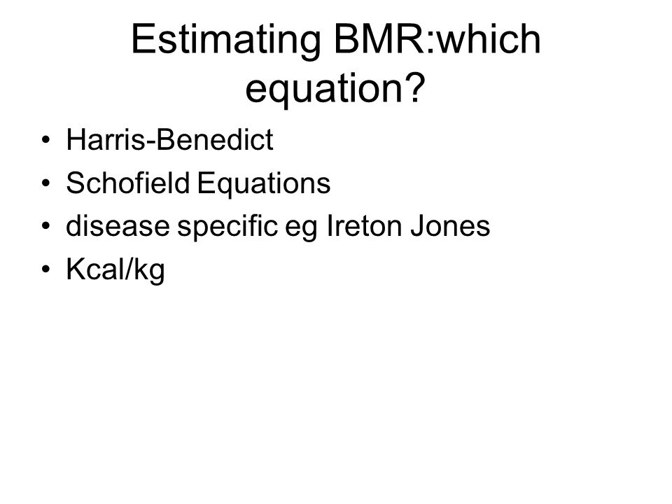 Estimating BMR: Harris Benedict Equations Developed in 1919 From data collected between 1909 and 1917 ( Harris Benedict 1919) Study population: –136 men; mean age 27 ± 9 yrs, mean BMI 21.4 ± 2.8 –103 women; mean age 31 ± 14 yrs, mean BMI 21.5 ± 4.1 Tends to overestimate in healthy individuals ( Daly 1985, Owen 1986, Owen 1987)