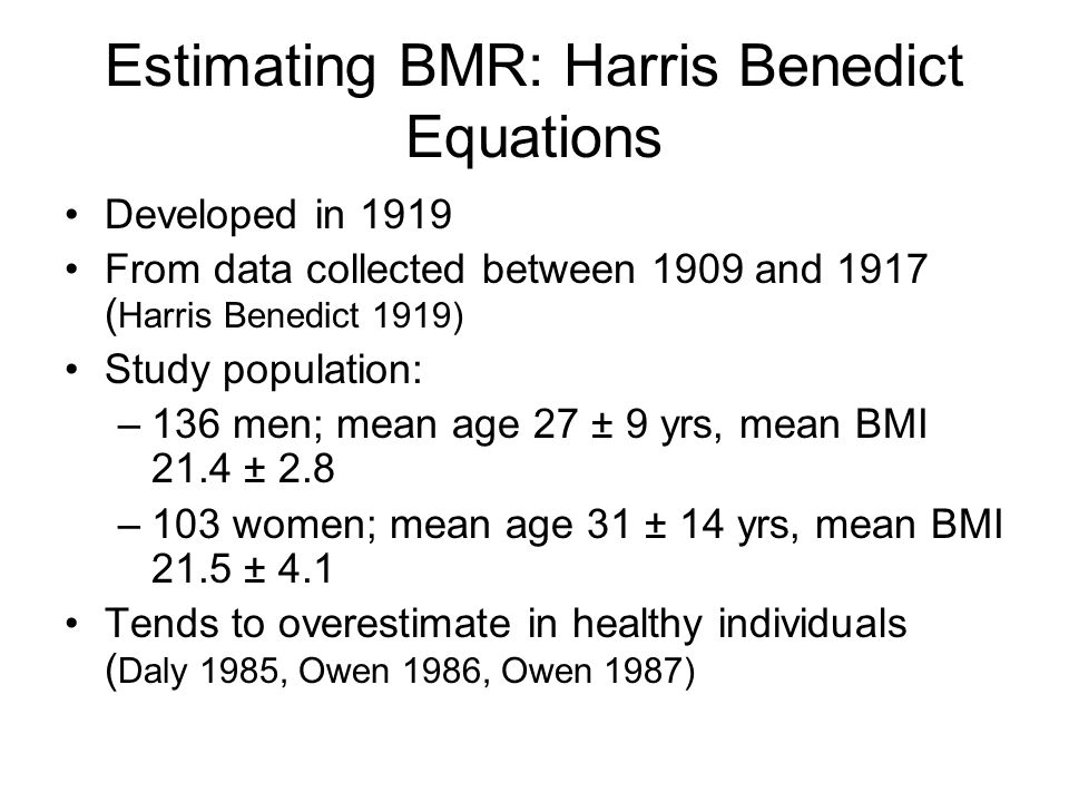 Estimating BMR: Schofield Equations developed in 1985 ( Schofield 1985 ) meta analysis of 100 studies of 3500men and 1200 women studies conducted between 1914 and 1980 (including Harris Benedict data) 2200 (46%) subjects were military Italian adults 88 (1.2%) subjects were >60 years SE 153-164kcal/d (women) 108 -119kcal/d (men) ( Schofield 1985 )