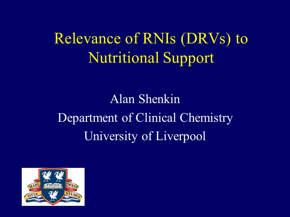 Relevance of RNIs (DRVs) to Nutritional Support Alan Shenkin Department of Clinical Chemistry University of Liverpool