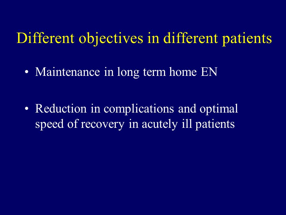 Different objectives in different patients Maintenance in long term home EN Reduction in complications and optimal speed of recovery in acutely ill patients