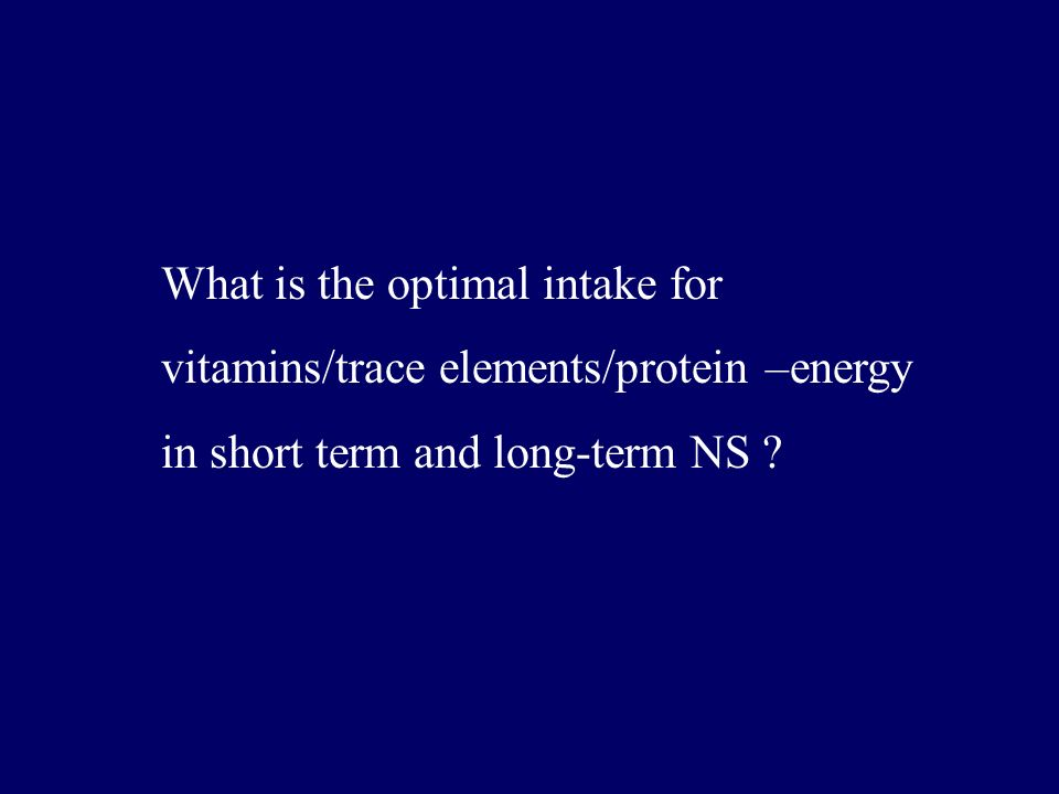 What is the optimal intake for vitamins/trace elements/protein –energy in short term and long-term NS