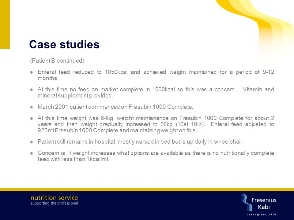 Case studies (Patient B continued) Enteral feed reduced to 1050kcal and achieved weight maintained for a period of 9-12 months.
